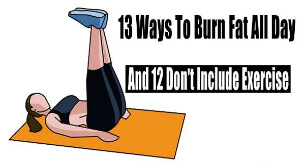 Here Is How To Burn Fat All Day With These 13 Professional Tips (And 12 Don't Include Exercise)!